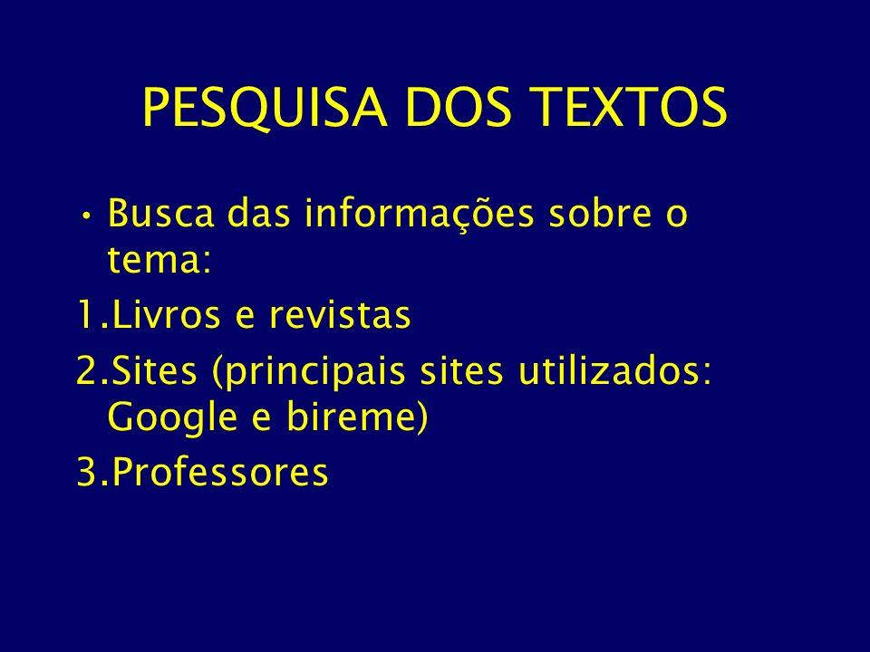 PESQUISA DOS TEXTOS Busca das informações sobre o tema: 1.Livros e revistas 2.Sites (principais sites utilizados: Google e bireme) 3.Professores