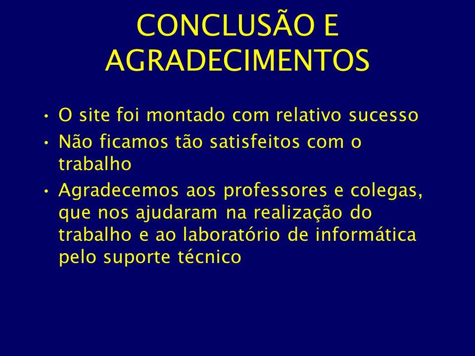 CONCLUSÃO E AGRADECIMENTOS O site foi montado com relativo sucesso Não ficamos tão satisfeitos com o trabalho Agradecemos aos professores e colegas, q