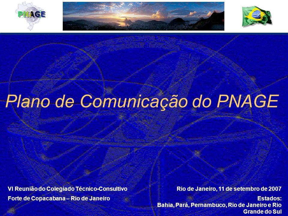 VI Reunião do Colegiado Técnico-Consultivo Forte de Copacabana – Rio de Janeiro Rio de Janeiro, 11 de setembro de 2007 Estados: Bahia, Pará, Pernambuco, Rio de Janeiro e Rio Grande do Sul Plano de Comunicação do PNAGE