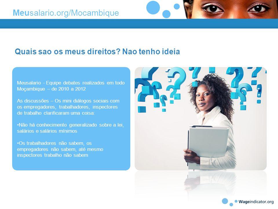 Quais sao os meus direitos? Nao tenho ideia Meusalario - Equipe debates realizados em todo Moçambique – de 2010 a 2012 As discussões – Os mini diálogo