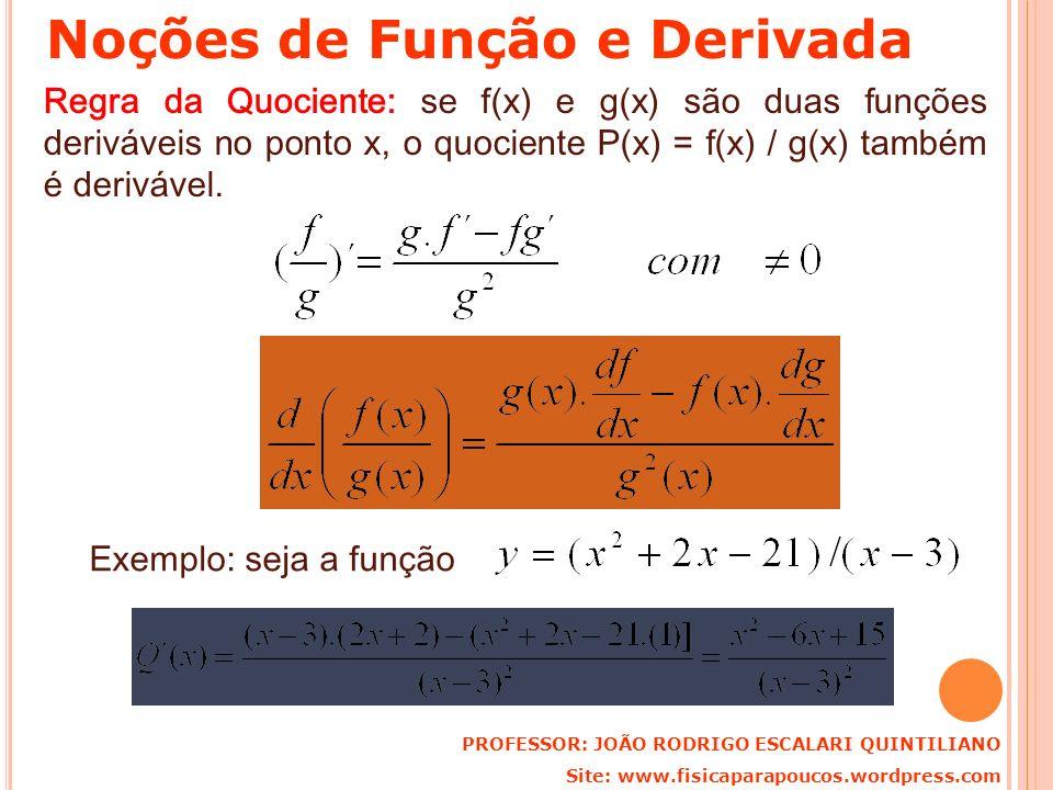 Regra da Quociente: se f(x) e g(x) são duas funções deriváveis no ponto x, o quociente P(x) = f(x) / g(x) também é derivável. Exemplo: seja a função P