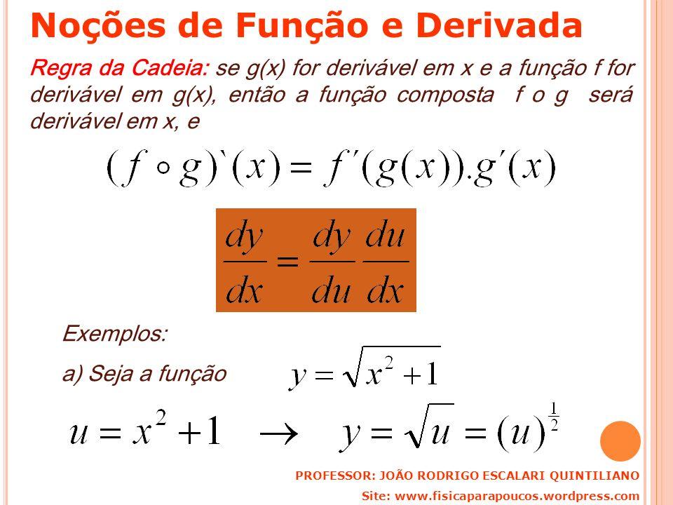 Regra da Cadeia: se g(x) for derivável em x e a função f for derivável em g(x), então a função composta f o g será derivável em x, e Exemplos: a) Seja