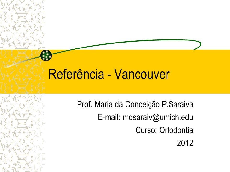 Referência - Vancouver Prof. Maria da Conceição P.Saraiva E-mail: mdsaraiv@umich.edu Curso: Ortodontia 2012