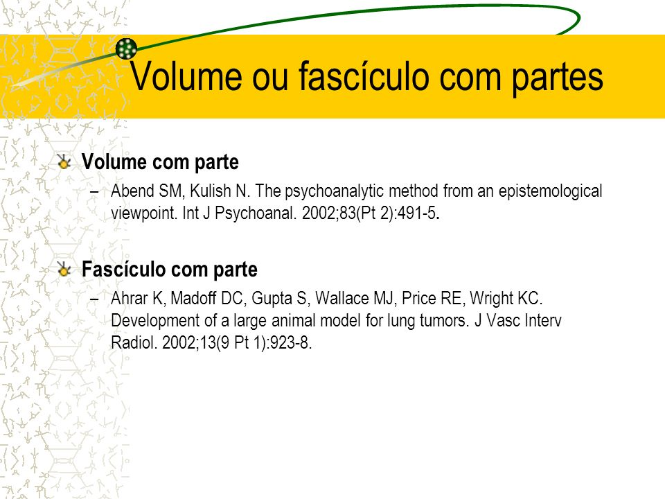 Volume ou fascículo com partes Volume com parte –Abend SM, Kulish N. The psychoanalytic method from an epistemological viewpoint. Int J Psychoanal. 20