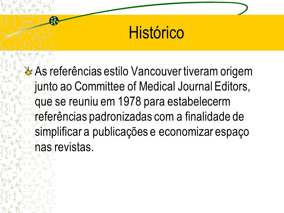 Histórico As referências estilo Vancouver tiveram origem junto ao Committee of Medical Journal Editors, que se reuniu em 1978 para estabelecerm referências padronizadas com a finalidade de simplificar a publicações e economizar espaço nas revistas.
