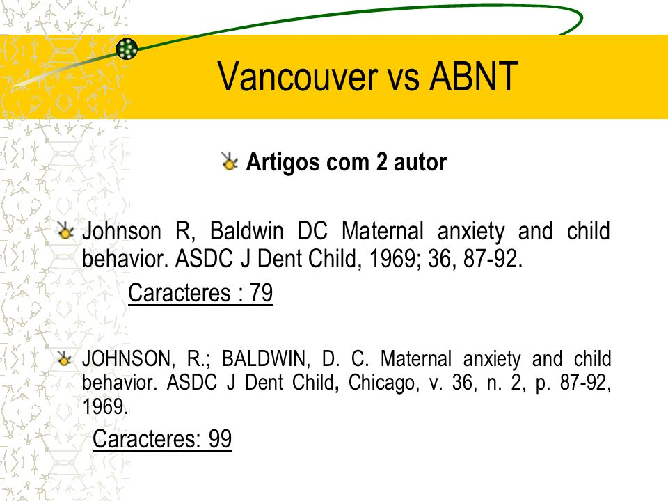 Vancouver vs ABNT Artigos com 2 autor Johnson R, Baldwin DC Maternal anxiety and child behavior. ASDC J Dent Child, 1969; 36, 87-92. Caracteres : 79 J