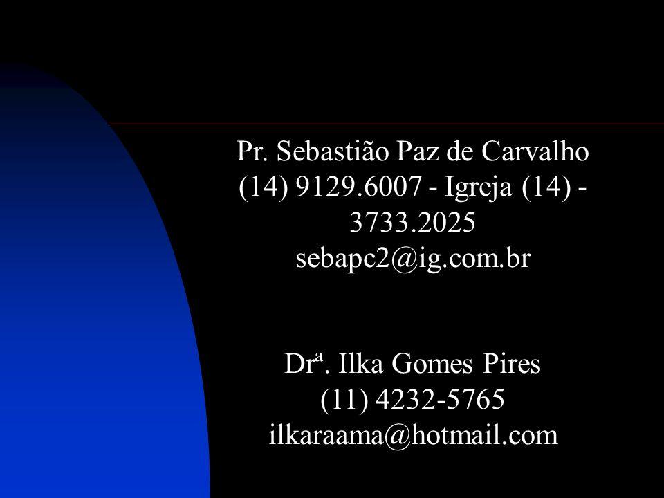 Pr. Sebastião Paz de Carvalho (14) 9129.6007 - Igreja (14) - 3733.2025 sebapc2@ig.com.br Drª. Ilka Gomes Pires (11) 4232-5765 ilkaraama@hotmail.com