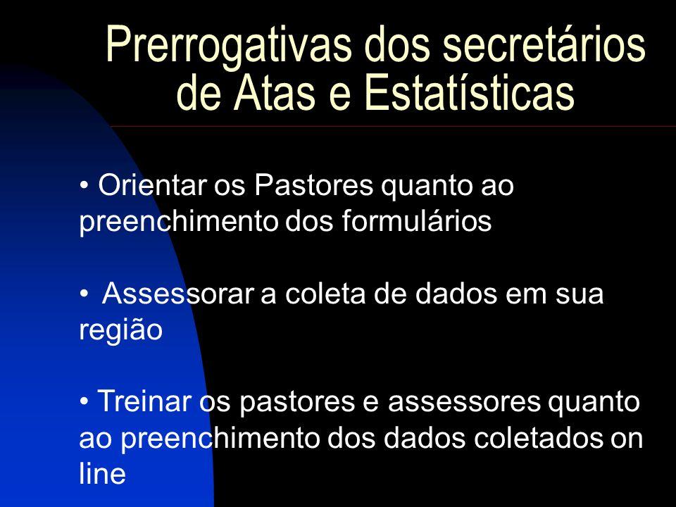 Prerrogativas dos secretários de Atas e Estatísticas Orientar os Pastores quanto ao preenchimento dos formulários Assessorar a coleta de dados em sua