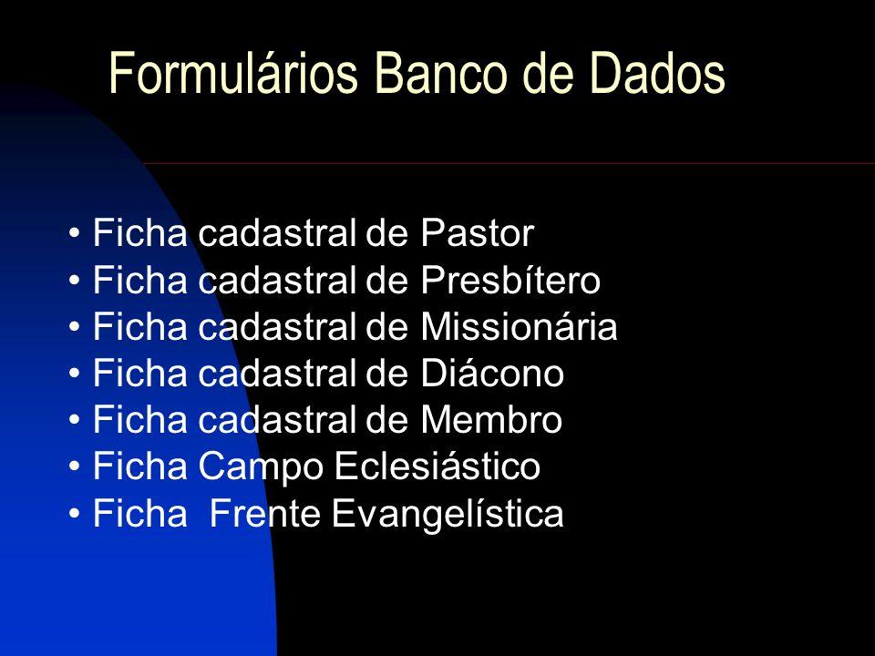 Formulários Banco de Dados Ficha cadastral de Pastor Ficha cadastral de Presbítero Ficha cadastral de Missionária Ficha cadastral de Diácono Ficha cad
