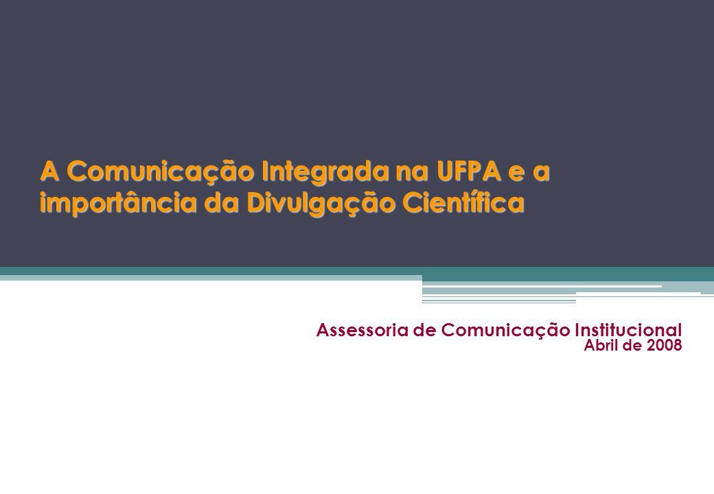 A Comunicação Integrada na UFPA e a importância da Divulgação Científica Assessoria de Comunicação Institucional Abril de 2008