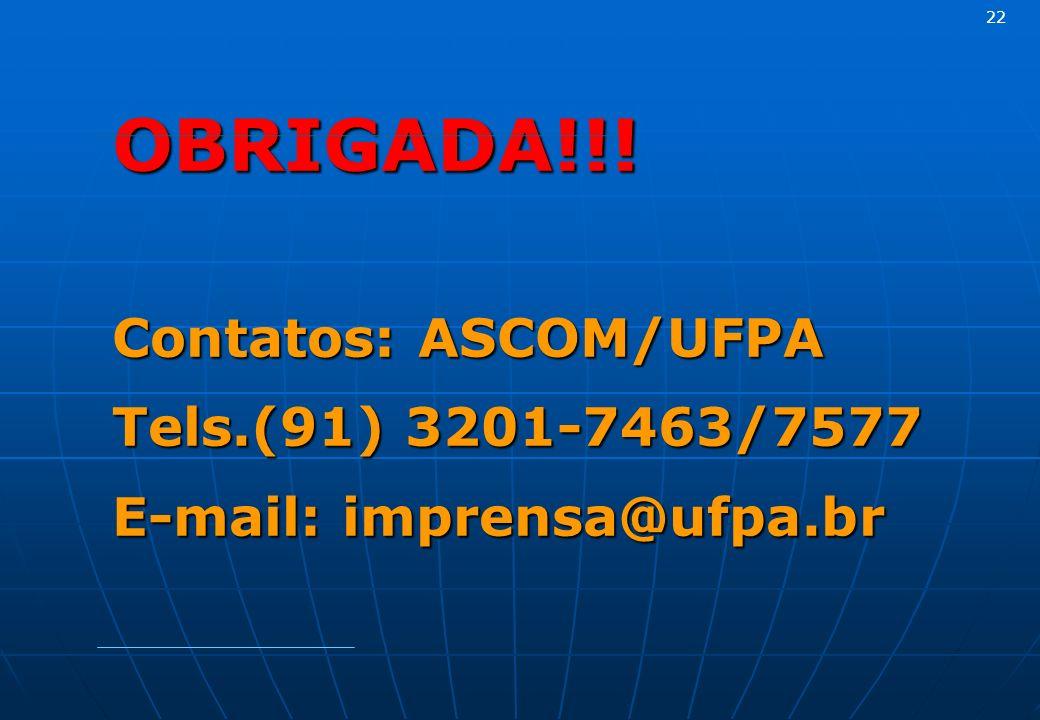 OBRIGADA!!! Contatos: ASCOM/UFPA Tels.(91) 3201-7463/7577 E-mail: imprensa@ufpa.br 22