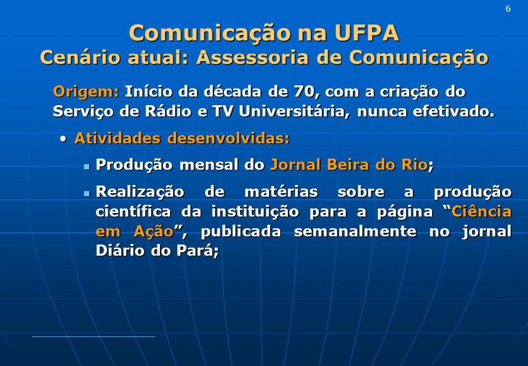 Comunicação na UFPA Cenário atual: Assessoria de Comunicação Origem: Início da década de 70, com a criação do Serviço de Rádio e TV Universitária, nunca efetivado.