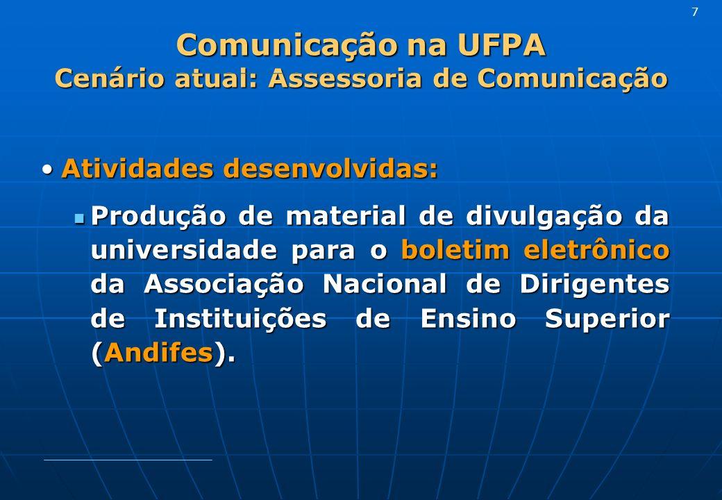 Comunicação na UFPA Cenário atual: Assessoria de Comunicação Atividades desenvolvidas:Atividades desenvolvidas: Produção de material de divulgação da universidade para o boletim eletrônico da Associação Nacional de Dirigentes de Instituições de Ensino Superior (Andifes).