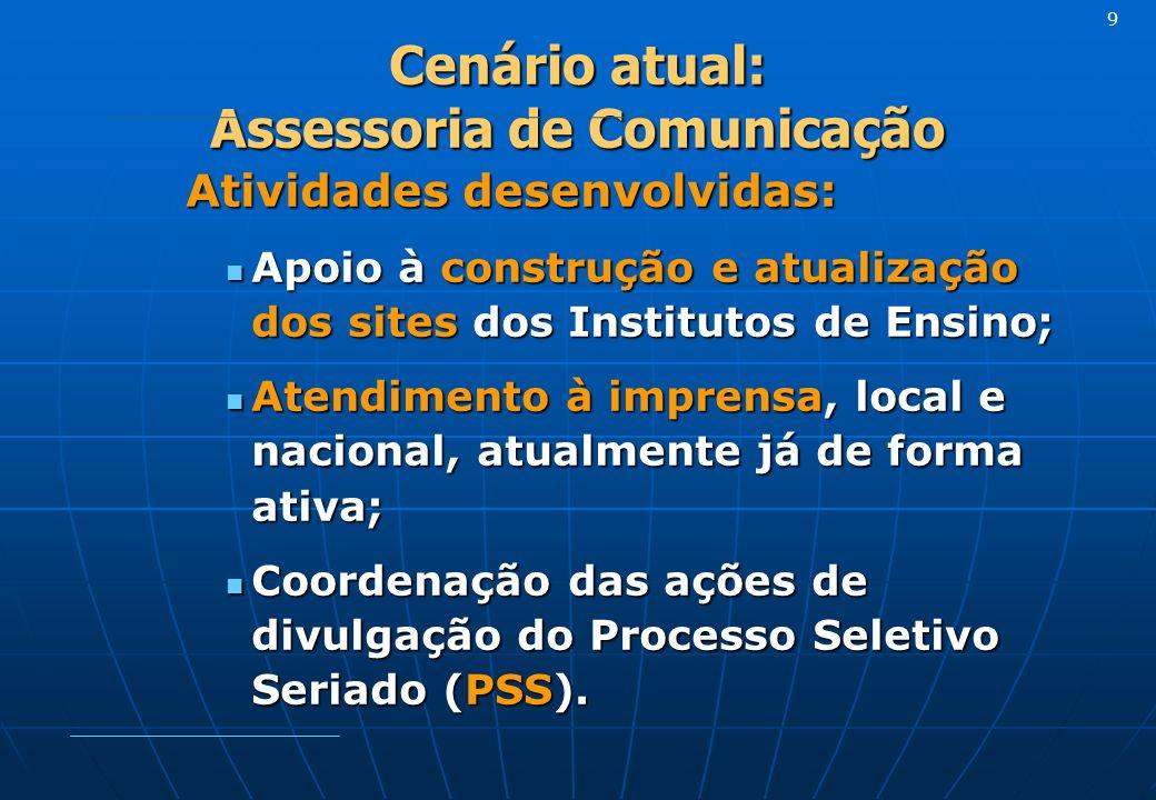 Cenário atual: Assessoria de Comunicação Atividades desenvolvidas: Apoio à construção e atualização dos sites dos Institutos de Ensino; Apoio à constr