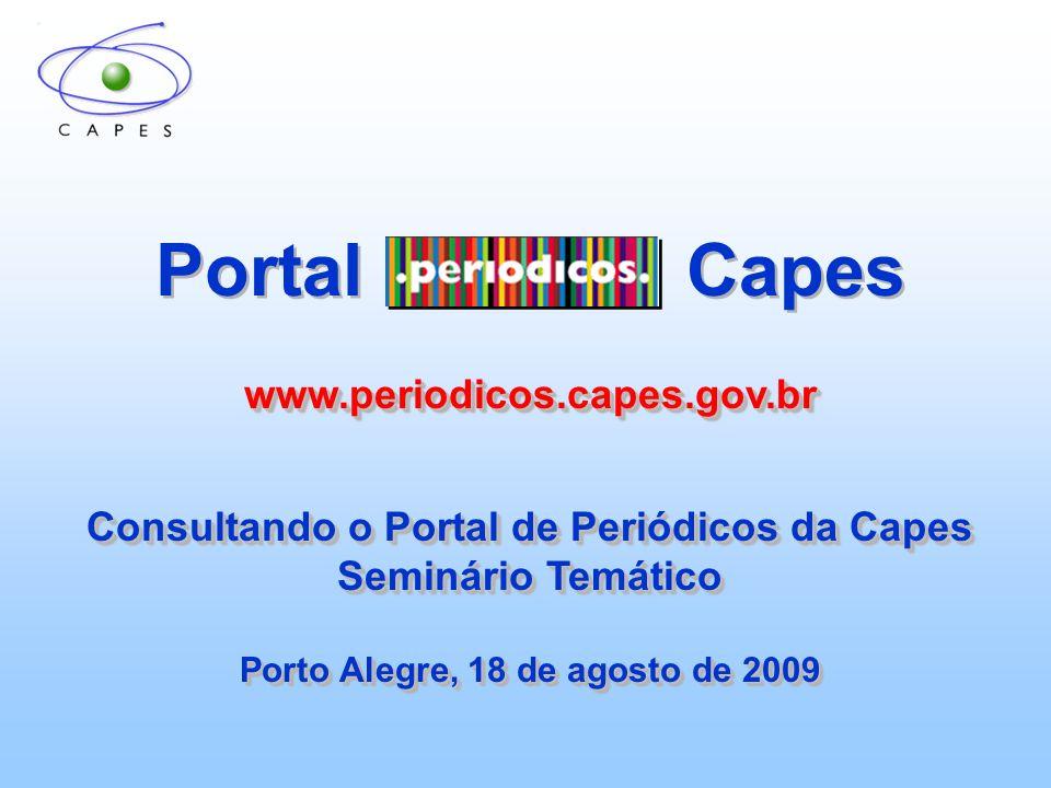 Portal Capeswww.periodicos.capes.gov.br Consultando o Portal de Periódicos da Capes Seminário Temático Porto Alegre, 18 de agosto de 2009 Portal Capes