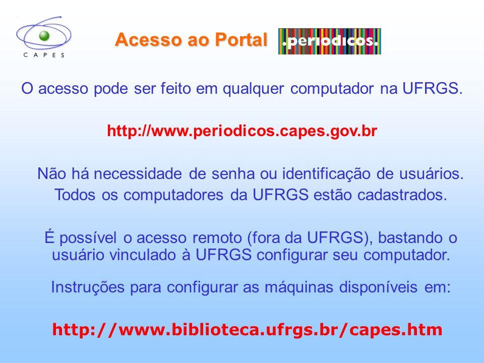 Acesso ao Portal O acesso pode ser feito em qualquer computador na UFRGS. http://www.periodicos.capes.gov.br Não há necessidade de senha ou identifica