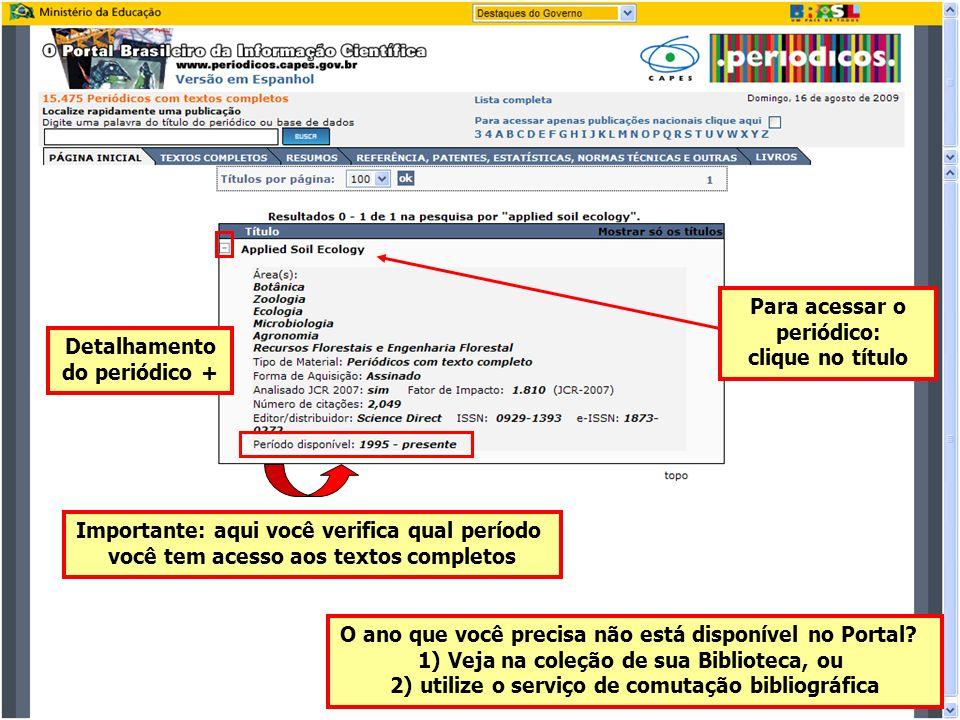Para acessar o periódico: clique no título Detalhamento do periódico + Importante: aqui você verifica qual período você tem acesso aos textos completos O ano que você precisa não está disponível no Portal.
