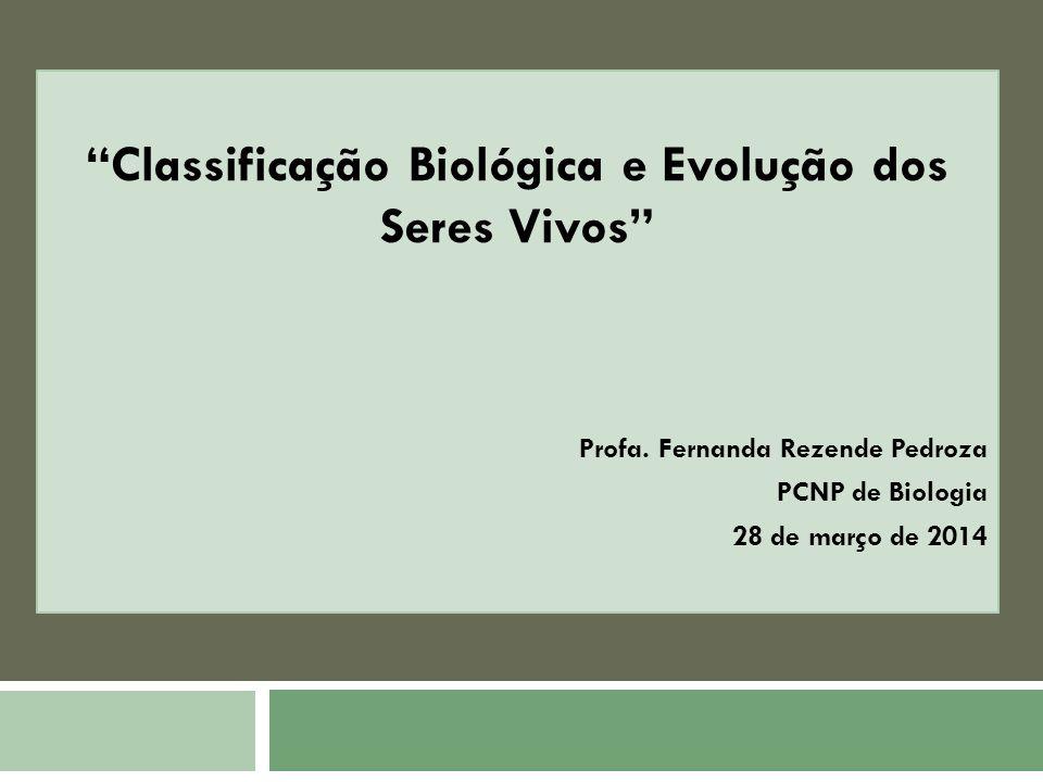 Classificação Biológica e Evolução dos Seres Vivos Profa. Fernanda Rezende Pedroza PCNP de Biologia 28 de março de 2014