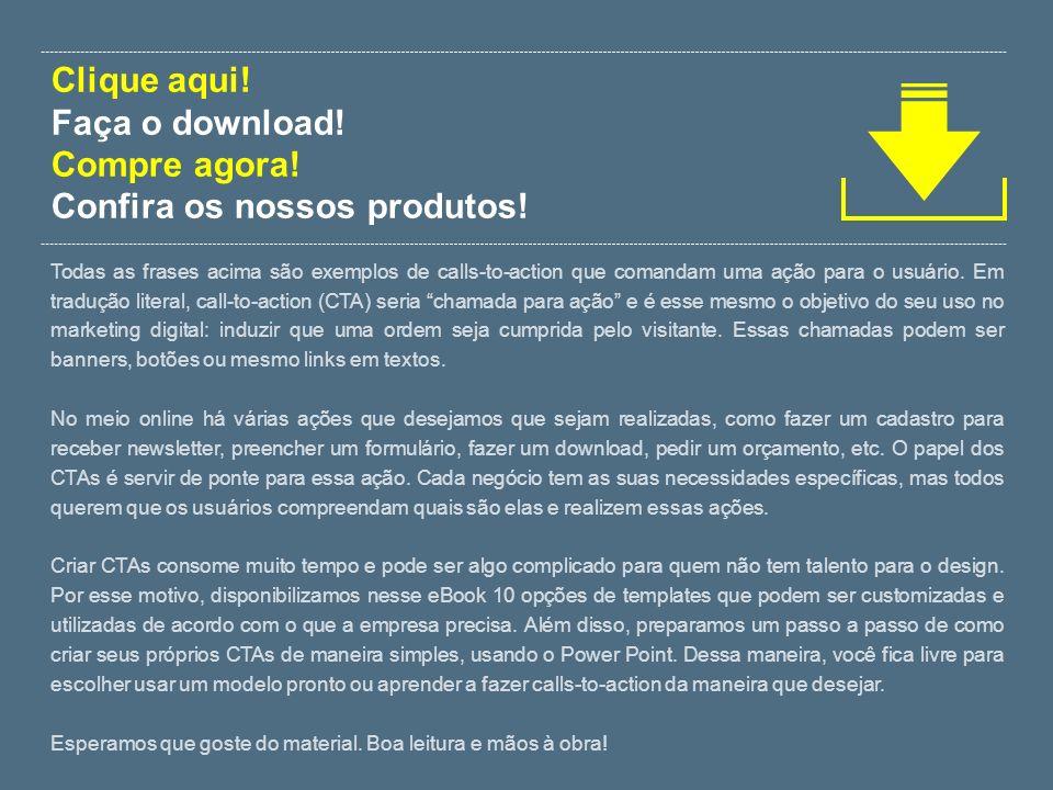 Clique aqui! Faça o download! Compre agora! Confira os nossos produtos! Todas as frases acima são exemplos de calls-to-action que comandam uma ação pa