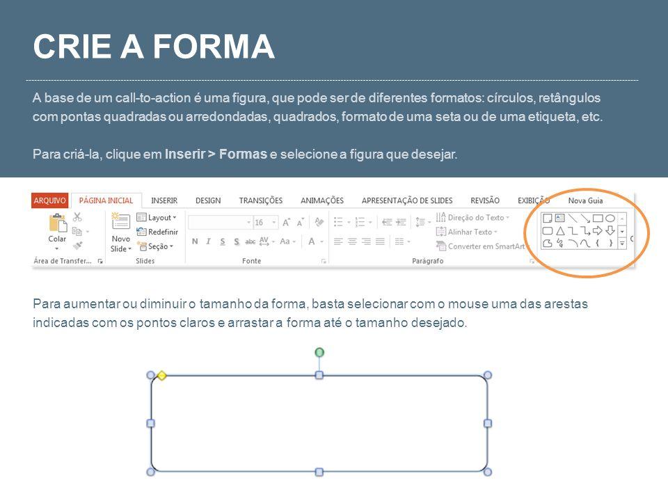 CRIE A FORMA A base de um call-to-action é uma figura, que pode ser de diferentes formatos: círculos, retângulos com pontas quadradas ou arredondadas,
