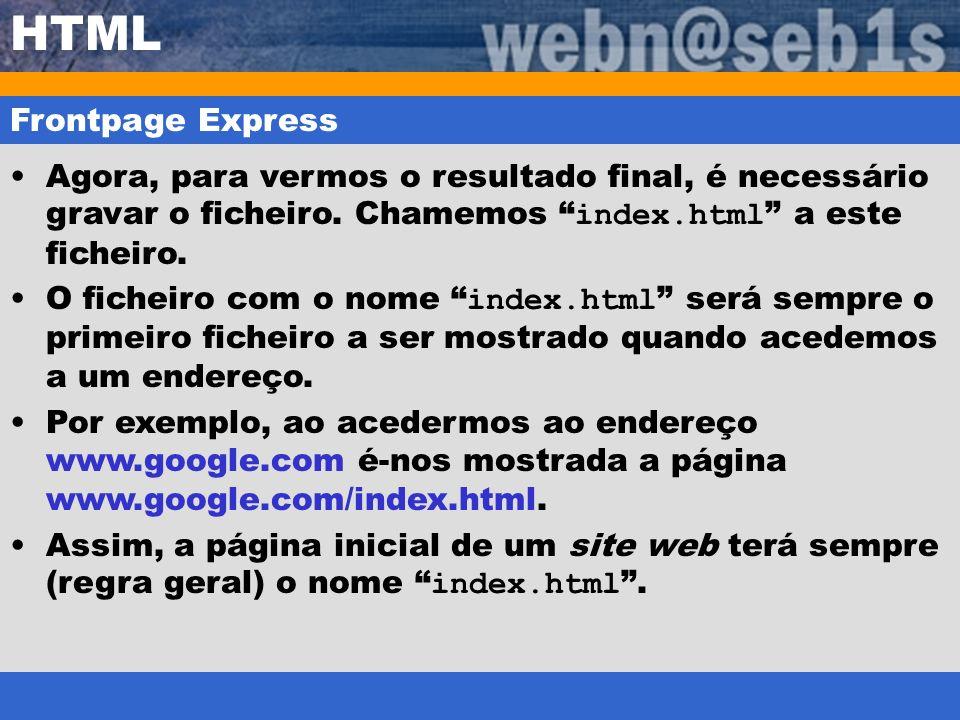 HTML Frontpage Express Agora, para vermos o resultado final, é necessário gravar o ficheiro. Chamemos index.html a este ficheiro. O ficheiro com o nom