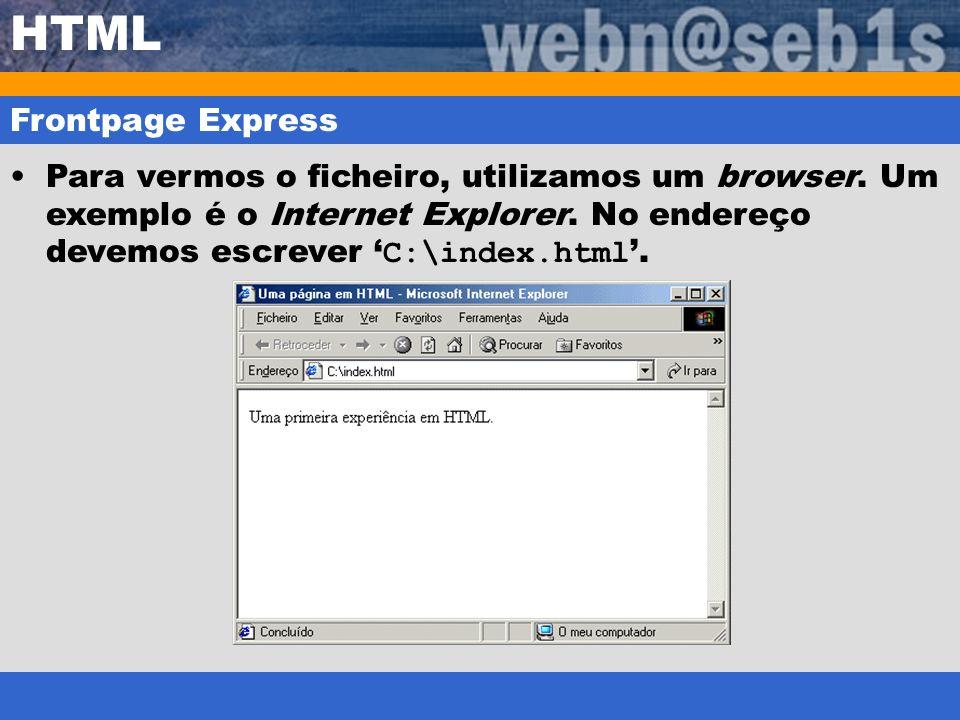 HTML Frontpage Express Para vermos o ficheiro, utilizamos um browser. Um exemplo é o Internet Explorer. No endereço devemos escrever C:\index.html.