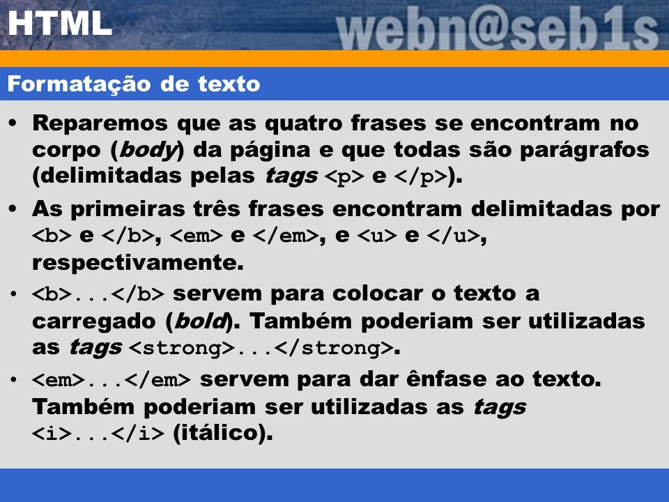 HTML Formatação de texto Reparemos que as quatro frases se encontram no corpo (body) da página e que todas são parágrafos (delimitadas pelas tags e ).