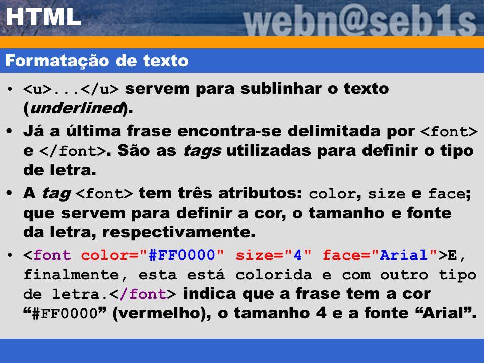 HTML Formatação de texto... servem para sublinhar o texto (underlined). Já a última frase encontra-se delimitada por e. São as tags utilizadas para de