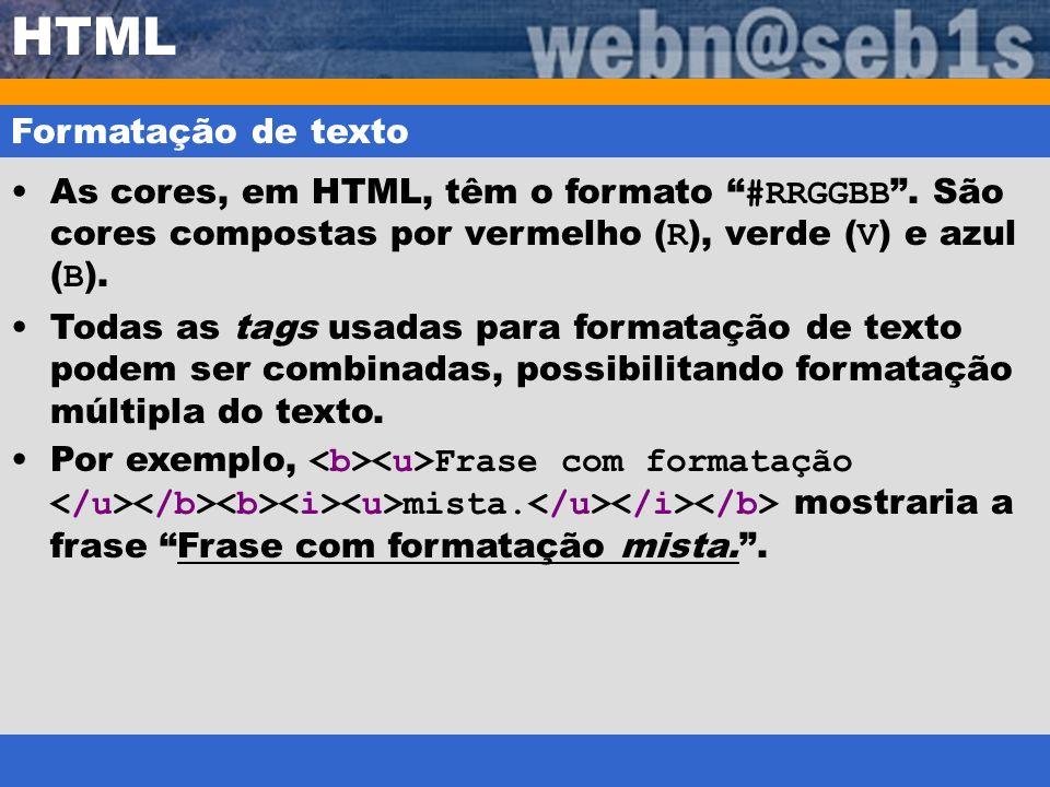 HTML Formatação de texto As cores, em HTML, têm o formato #RRGGBB. São cores compostas por vermelho ( R ), verde ( V ) e azul ( B ). Todas as tags usa