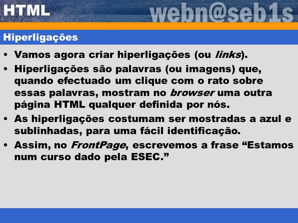 HTML Hiperligações Vamos agora criar hiperligações (ou links). Hiperligações são palavras (ou imagens) que, quando efectuado um clique com o rato sobr
