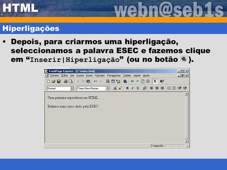 HTML Hiperligações Depois, para criarmos uma hiperligação, seleccionamos a palavra ESEC e fazemos clique em Inserir|Hiperligação (ou no botão ).
