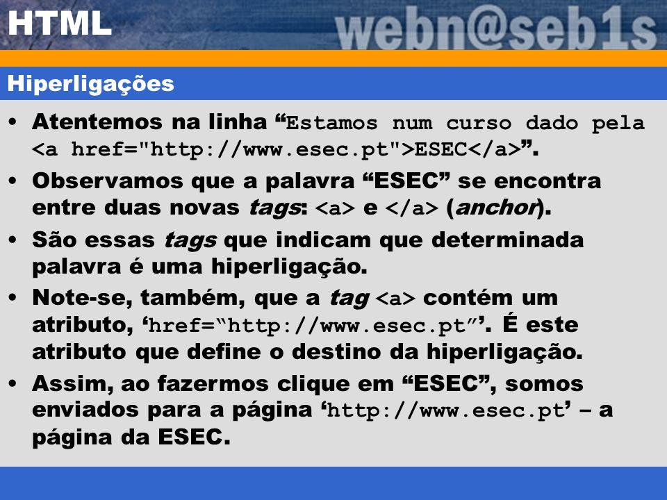 HTML Hiperligações Atentemos na linha Estamos num curso dado pela ESEC. Observamos que a palavra ESEC se encontra entre duas novas tags: e (anchor). S
