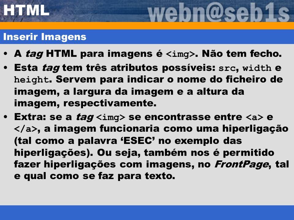 HTML Inserir Imagens A tag HTML para imagens é. Não tem fecho. Esta tag tem três atributos possíveis: src, width e height. Servem para indicar o nome