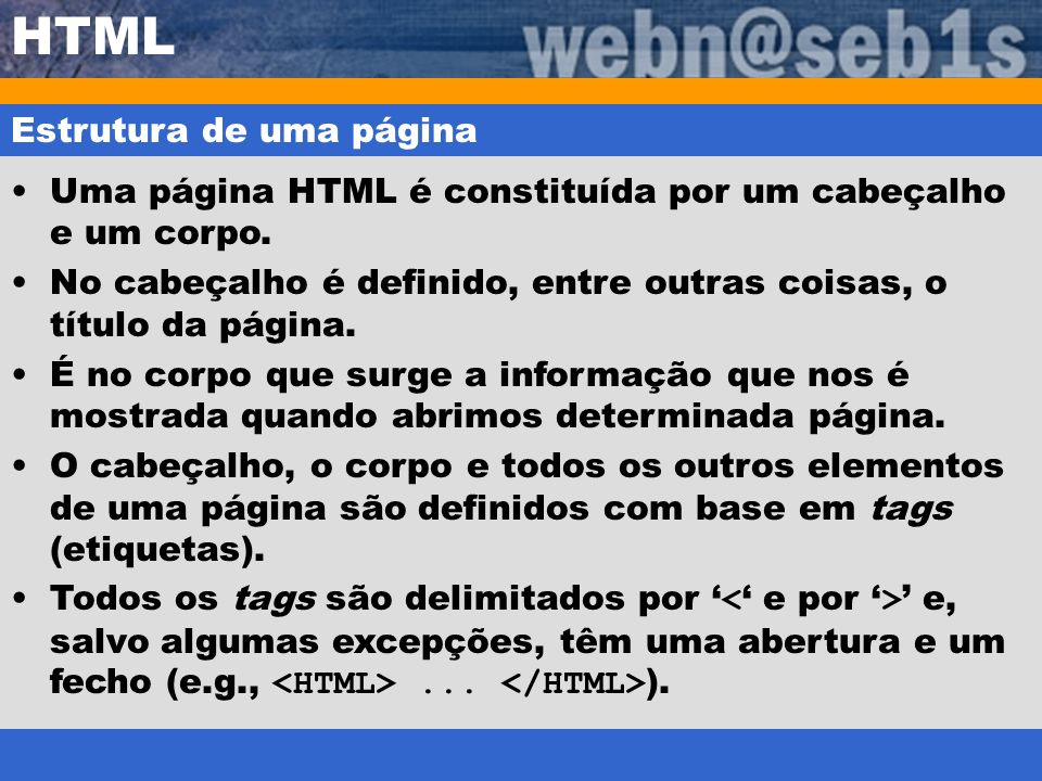 HTML Estrutura de uma página Uma página HTML é constituída por um cabeçalho e um corpo. No cabeçalho é definido, entre outras coisas, o título da pági