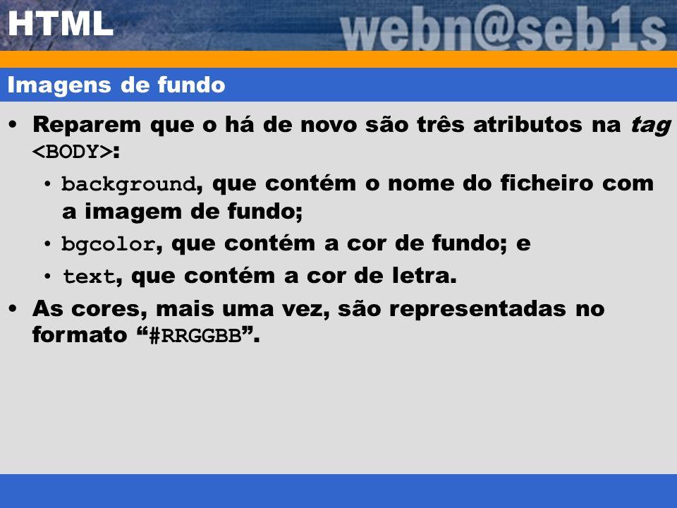 HTML Imagens de fundo Reparem que o há de novo são três atributos na tag : background, que contém o nome do ficheiro com a imagem de fundo; bgcolor, q