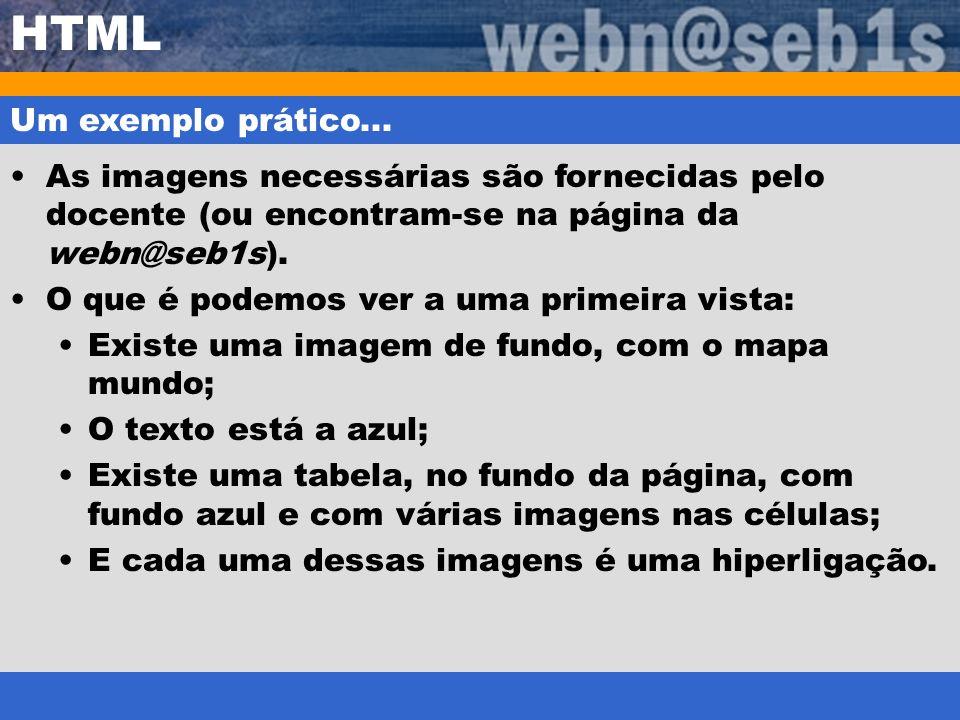 HTML Um exemplo prático... As imagens necessárias são fornecidas pelo docente (ou encontram-se na página da webn@seb1s). O que é podemos ver a uma pri