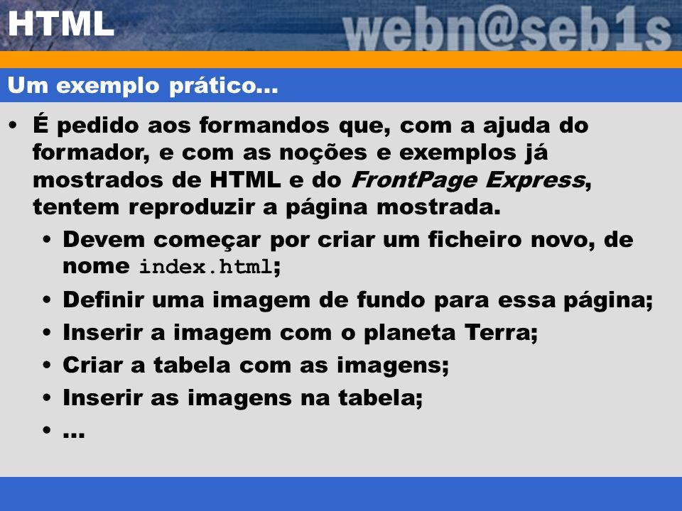 HTML Um exemplo prático... É pedido aos formandos que, com a ajuda do formador, e com as noções e exemplos já mostrados de HTML e do FrontPage Express