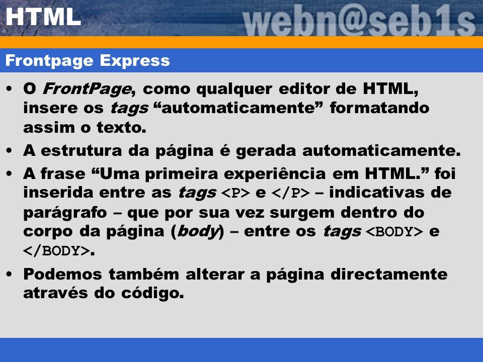 HTML Frontpage Express O FrontPage, como qualquer editor de HTML, insere os tags automaticamente formatando assim o texto. A estrutura da página é ger