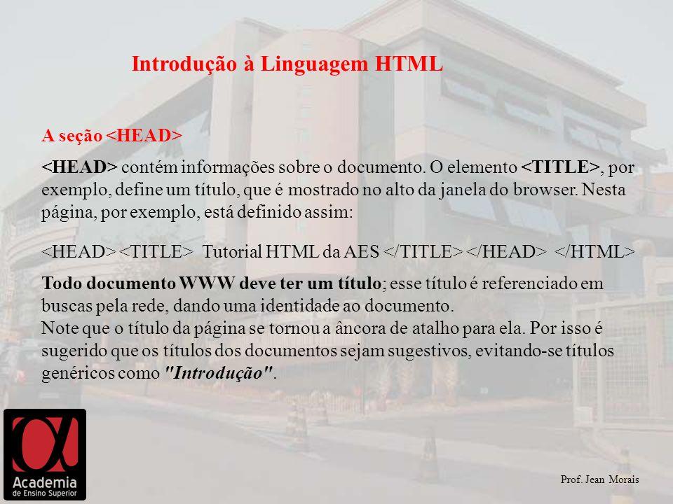 Prof. Jean Morais Introdução à Linguagem HTML A seção contém informações sobre o documento. O elemento, por exemplo, define um título, que é mostrado