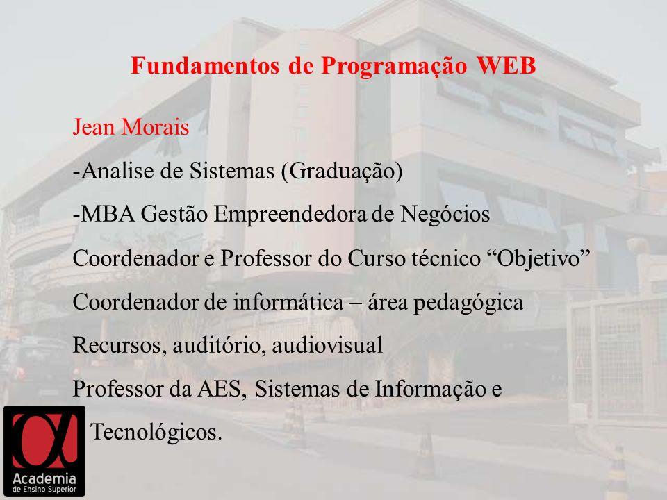 Jean Morais -Analise de Sistemas (Graduação) -MBA Gestão Empreendedora de Negócios Fundamentos de Programação WEB Coordenador e Professor do Curso téc