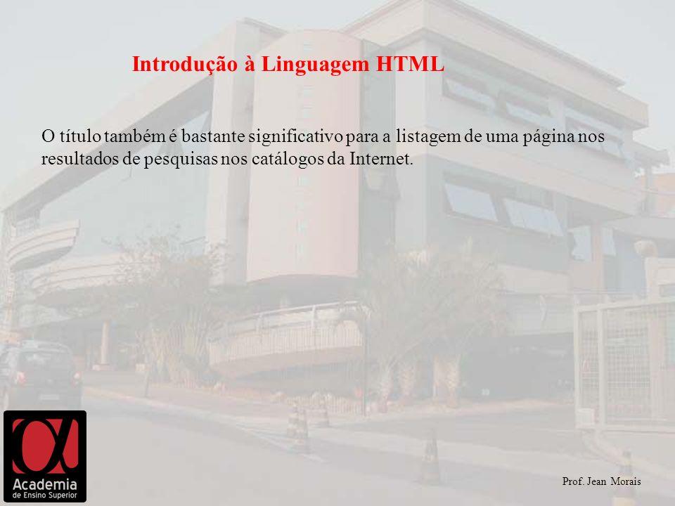 Prof. Jean Morais Introdução à Linguagem HTML O título também é bastante significativo para a listagem de uma página nos resultados de pesquisas nos c