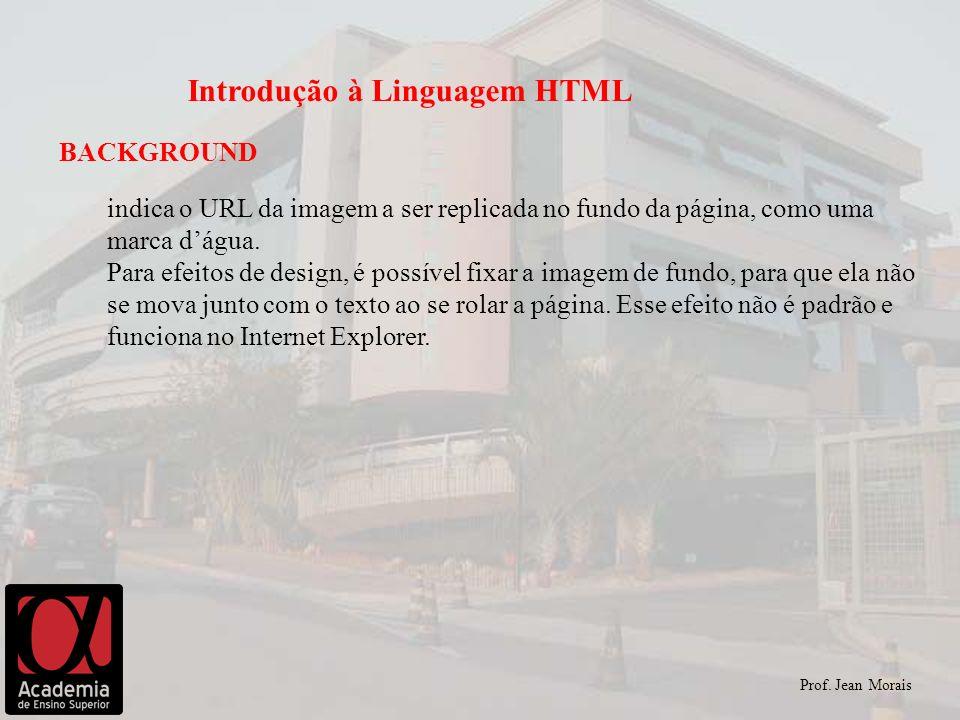 Prof. Jean Morais Introdução à Linguagem HTML BACKGROUND indica o URL da imagem a ser replicada no fundo da página, como uma marca dágua. Para efeitos