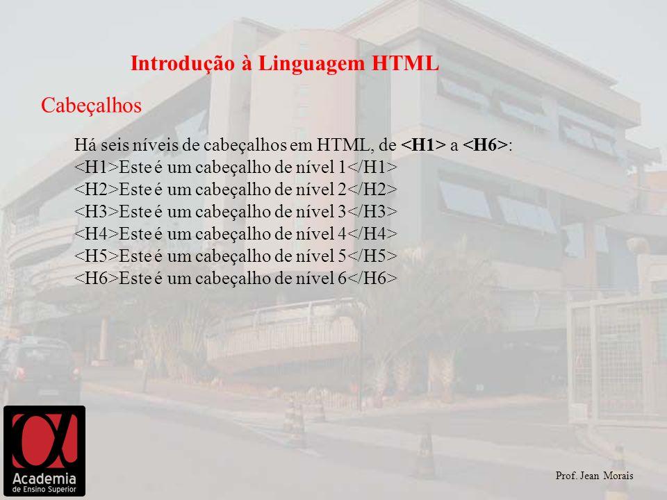 Prof. Jean Morais Introdução à Linguagem HTML Cabeçalhos Há seis níveis de cabeçalhos em HTML, de a : Este é um cabeçalho de nível 1 Este é um cabeçal