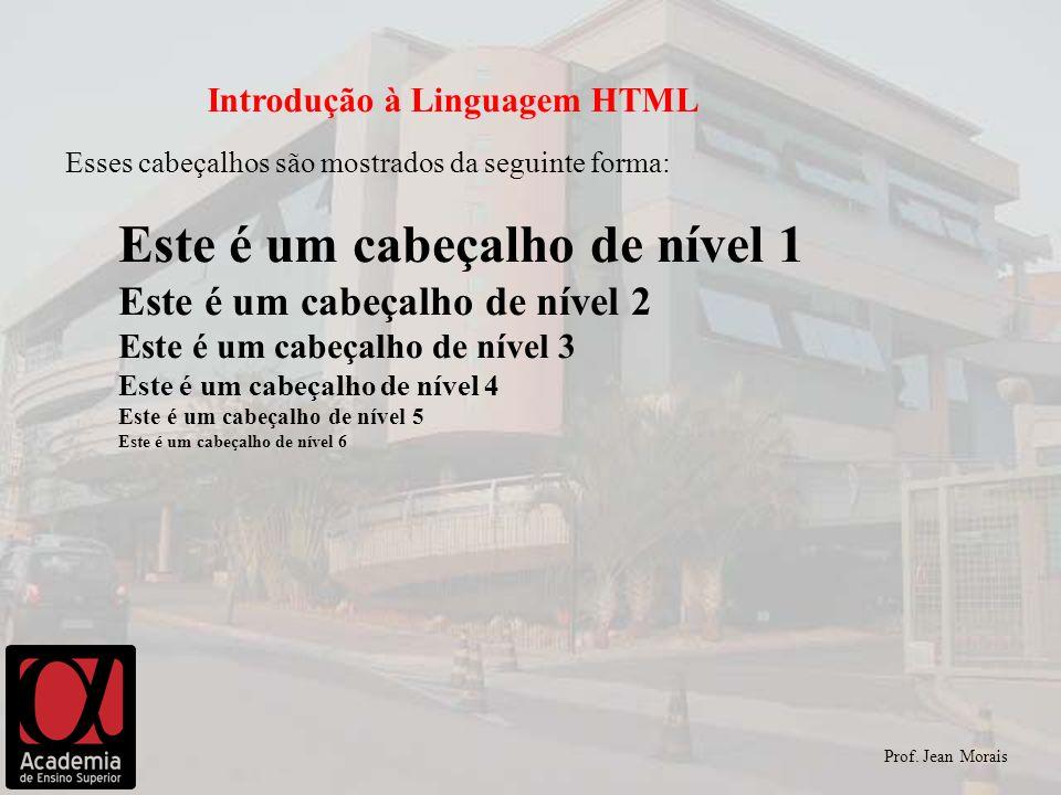 Prof. Jean Morais Introdução à Linguagem HTML Esses cabeçalhos são mostrados da seguinte forma: Este é um cabeçalho de nível 1 Este é um cabeçalho de