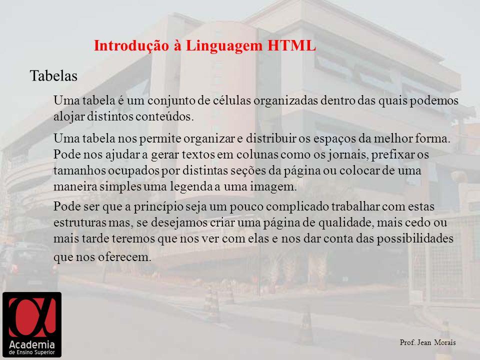 Prof. Jean Morais Introdução à Linguagem HTML Tabelas Uma tabela é um conjunto de células organizadas dentro das quais podemos alojar distintos conteú
