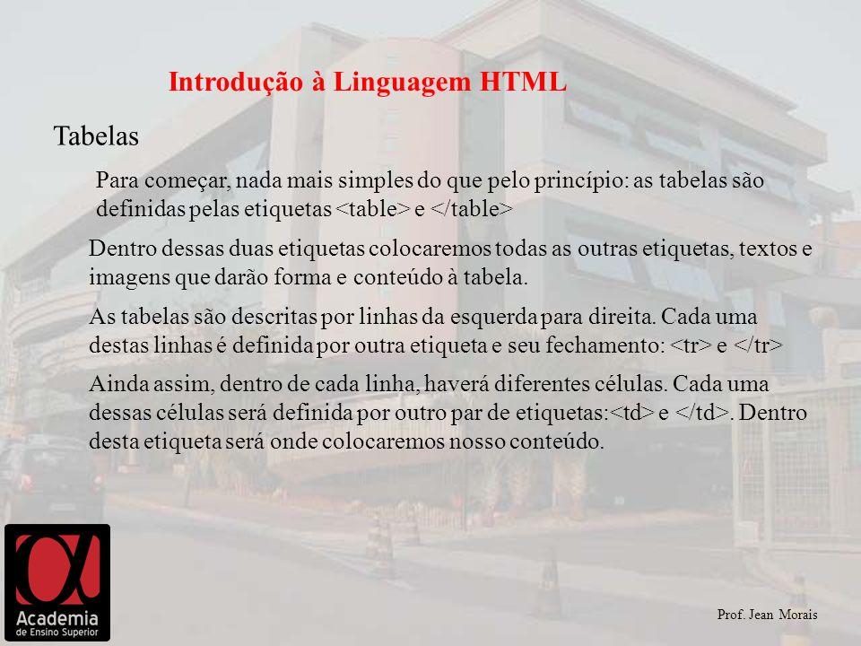 Prof. Jean Morais Introdução à Linguagem HTML Para começar, nada mais simples do que pelo princípio: as tabelas são definidas pelas etiquetas e Dentro
