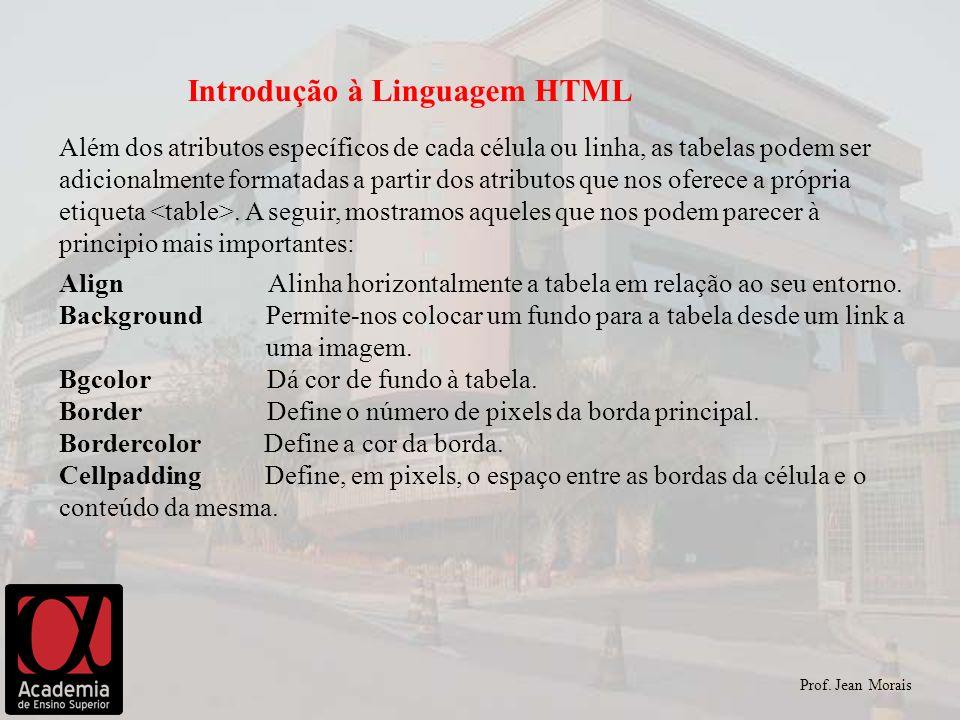 Prof. Jean Morais Introdução à Linguagem HTML Além dos atributos específicos de cada célula ou linha, as tabelas podem ser adicionalmente formatadas a