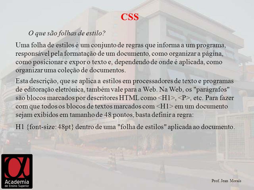 Prof. Jean Morais CSS O que são folhas de estilo? Uma folha de estilos é um conjunto de regras que informa a um programa, responsável pela formatação