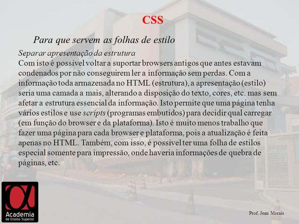 Prof. Jean Morais CSS Para que servem as folhas de estilo Separar apresentação da estrutura Com isto é possível voltar a suportar browsers antigos que
