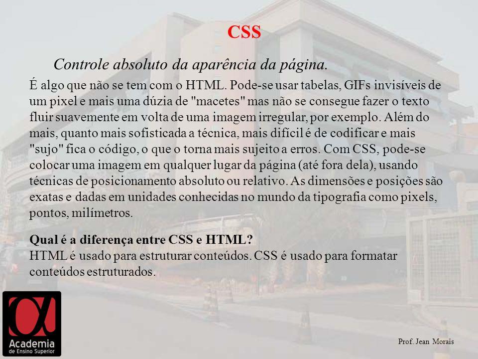 Prof. Jean Morais CSS Controle absoluto da aparência da página. É algo que não se tem com o HTML. Pode-se usar tabelas, GIFs invisíveis de um pixel e